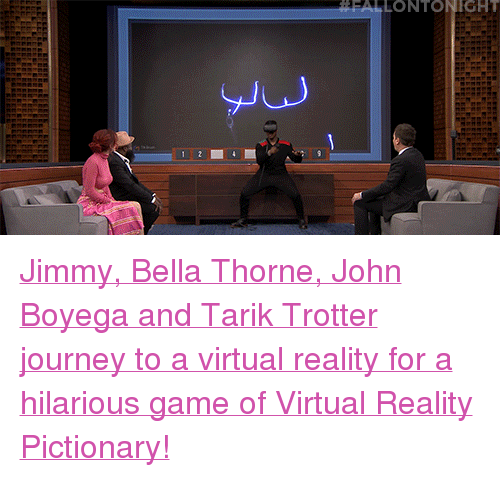 """Virtual Reality: FALLONTONIGHT  Ju <p><a href=""""https://www.youtube.com/watch?v=dl7tsRkAD7w"""" target=""""_blank"""">Jimmy, Bella Thorne, John Boyega and Tarik Trotter journey to a virtual reality for a hilarious game of Virtual Reality Pictionary!</a></p>"""
