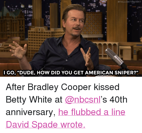 """Bradley Cooper:  #FALLONTONIGHT  l GO, """"DUDE, HOW DID YOU GET AMERICAN SNIPER?"""" <p>After Bradley Cooper kissed Betty White at <a href=""""http://tmblr.co/mB-Wm_cenWtc03w62FRwf1A"""" target=""""_blank"""">@nbcsnl</a>'s 40th anniversary, <a href=""""http://www.nbc.com/the-tonight-show/video/bradley-cooper-ruined-david-spades-buhbye-bit-at-snl40/2926488"""" target=""""_blank"""">he flubbed a line David Spadewrote.</a><br/></p>"""