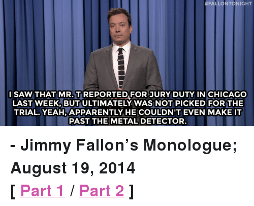 """Apparently, Chicago, and Jimmy Fallon:  #FALLONTONIGHT  l SAWTHAT MR. T REPORTED FOR JURY DUTY IN CHICAGO  LAST WEEK, BUT ULTIMATELY WAS NOT PICKED FOR THE  TRIAL. YEAH, APPARENTLY HE COULDN'T EVEN MAKE IT  PAST THE METAL DETECTOR <p><strong>- Jimmy Fallon&rsquo;s Monologue; August 19, 2014</strong></p> <p><strong>[ <a href=""""http://www.nbc.com/the-tonight-show/segments/10546"""" target=""""_blank"""">Part 1</a> / <a href=""""http://www.nbc.com/the-tonight-show/segments/10551"""" target=""""_blank"""">Part 2</a> ]</strong></p>"""
