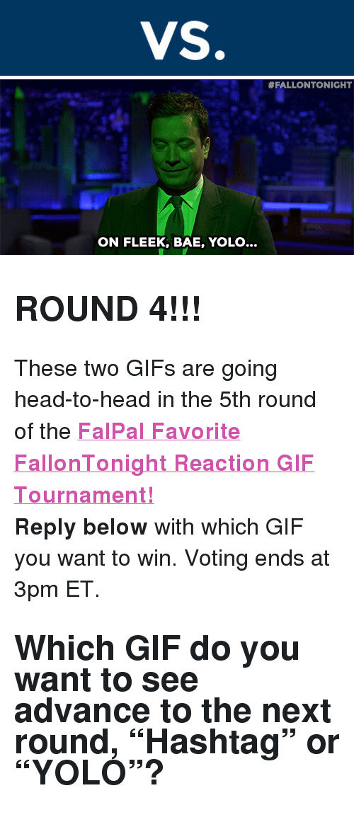 """reaction gifs:  #FALLONTONIGHT  ON FLEEK, BAE, YOLO... <h2><b>ROUND 4!!!</b></h2><p>These two GIFs are going head-to-head in the 5th round of the <b><a href=""""http://fallontonight.tumblr.com/post/127481560657/this-week-8-reaction-gifs-are-going-head-to-head"""" target=""""_blank"""">FalPal Favorite FallonTonight Reaction GIF Tournament!</a></b></p><p><b>Reply below</b> with which GIF you want to win. Voting ends at 3pm ET.</p><h2>Which GIF do you want to see advance to the next round, """"Hashtag"""" or """"YOLO""""? </h2>"""