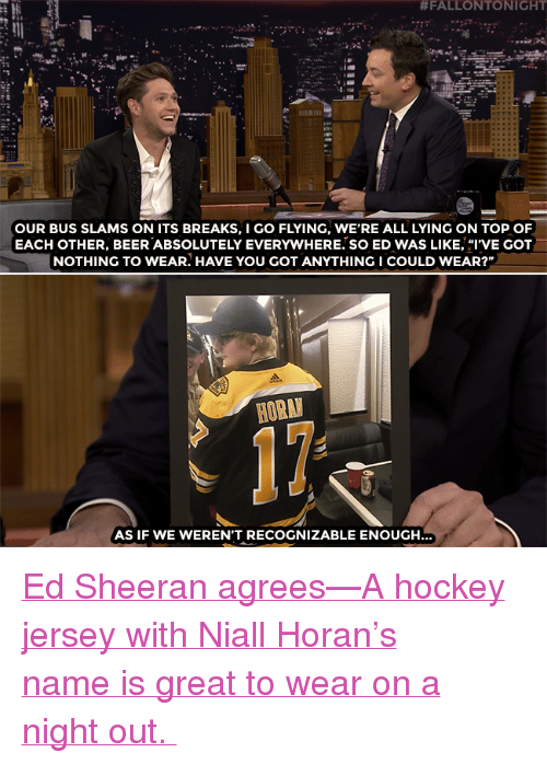 "Beer, Hockey, and Target:  #FALLONTONIGHT  OUR BUS SLAMS ON ITS BREAKS, I GO FLYING, WE'RE ALL LYING ON TOP OF  EACH OTHER, BEER ABSOLUTELY EVERYWHERE. SO ED WAS LIKE, ""I'VE GOT  NOTHING TO WEAR. HAVE YOU GOT ANYTHINGI COULD WEAR?""  HORA  AS IF WE WEREN'T RECOGNIZABLE ENOUGH <p><a href=""https://www.youtube.com/watch?v=fDlW-iqXKFo"" target=""_blank"">Ed Sheeran agrees—A hockey jersey with Niall Horan's name is great to wear on a night out. </a></p>"