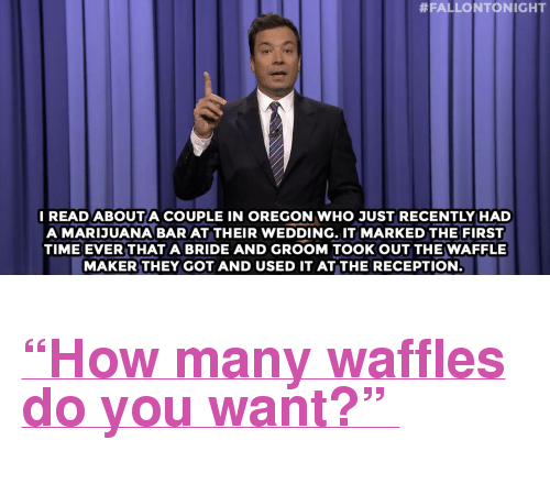 "Hillary Clinton, Target, and Weed:  #FALLONTONIGHT  READ ABOUTA COUPLE IN OREGON WHO JUST RECENTLY HAD  A MARIJUANA BAR AT THEIR WEDDING. IT MARKED THE FIRST  TIME EVER THAT A BRIDE AND GROOM TOOKOUT THE WAFFLE  MAKER THEY GOT AND USED IT AT THE RECEPTION <h2><a href=""http://www.nbc.com/the-tonight-show/video/hillary-clinton-loves-the-good-wife-weed-weddings-monologue/2899201"" target=""_blank"">""How many waffles do you want?"" </a></h2>"