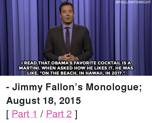"""Drinking, Game of Thrones, and Jimmy Fallon:  #FALLONTONIGHT  READ THAT OBAMA'S FAVORITE COCKTAILISA  MARTINI. WHEN ASKED HOW HE LIKES IT, HE WAS  LIKE, """"ON THE BEACH, IN HAWAII, IN 2017."""" <p><b>- Jimmy Fallon's Monologue; August 18, 2015</b></p><p>[ <a href=""""http://www.nbc.com/the-tonight-show/video/jeb-bushs-support-dips-vote-lindsey-graham-for-more-drinking-monologue/2892737"""" target=""""_blank"""">Part 1</a> / <a href=""""http://www.nbc.com/the-tonight-show/video/president-obamas-favorite-cocktail-game-of-thrones-baby-names-monologue/2892738"""" target=""""_blank"""">Part 2</a> ]</p>"""