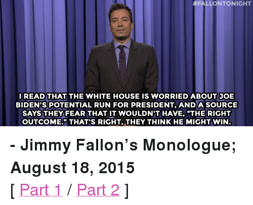 """Drinking, Game of Thrones, and Jimmy Fallon:  #FALLONTONIGHT  READ THAT THE WHITE HOUSE IS WORRIED ABOUT JOE  BIDEN'S POTENTIAL RUN FOR PRESIDENT, ANDA SOURCE  SAYS THEY FEAR THAT IT WOULDNT HAVE, """"THE RIGHT  OUTCOME."""" THAT'S RIGHT, THEY THINK HE MIGHT WIN <p><b>- Jimmy Fallon's Monologue; August 18, 2015</b></p><p>[ <a href=""""http://www.nbc.com/the-tonight-show/video/jeb-bushs-support-dips-vote-lindsey-graham-for-more-drinking-monologue/2892737"""" target=""""_blank"""">Part 1</a> / <a href=""""http://www.nbc.com/the-tonight-show/video/president-obamas-favorite-cocktail-game-of-thrones-baby-names-monologue/2892738"""" target=""""_blank"""">Part 2</a> ]</p>"""