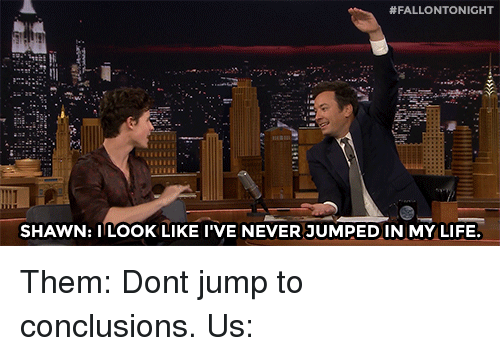 Life, Target, and youtube.com:  #FALLONTONIGHT  SHAWN: ILOOK LIKE I'VE NEVER JUMPEDIN MY LIFE Them: Dont jump to conclusions. Us: