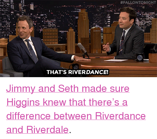 """Target, youtube.com, and Watch:  #FALLONTONIGHT  THAT'S RIVERDANCE! <p><a href=""""https://www.youtube.com/watch?v=zEW4vUGJThU&amp;index=4&amp;list=PLykzf464sU998XZ32zniye5btjzOr-sQp"""" target=""""_blank"""">Jimmy and Seth made sure Higgins knew that there's a difference between Riverdance and Riverdale</a>.</p>"""