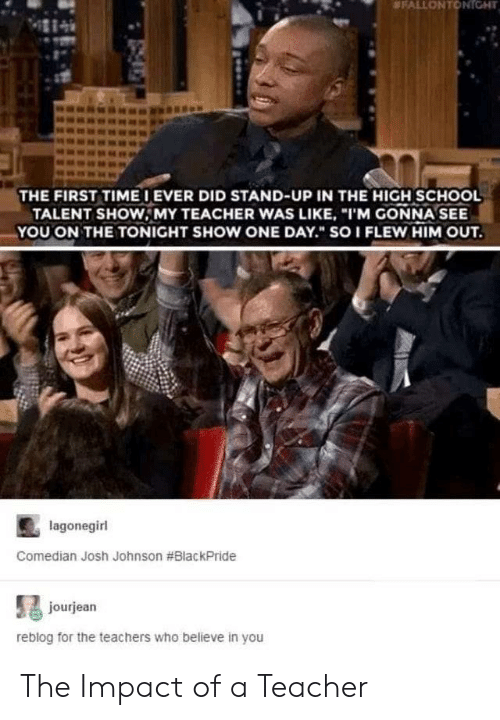 "School, Teacher, and Who:  #FALLONTONIGHT  THE FIRST TIMEIEVER DID STAND-UP IN THE HIGH SCHOOL  TALENT SHOW, MY TEACHER WAS LIKE, ""I'M GONNA SEE  YOU ON THE TONIGHT SHOW ONE DAY. SOI FLEW HIM OUT.  lagonegirl  Comedian Josh Johnson #BlackPride  jourjean  reblog for the teachers who believe in you The Impact of a Teacher"