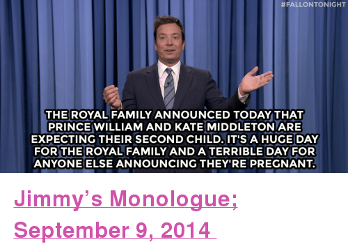 "Kate Middleton:  #FALLONTONIGHT  THE ROYAL FAMILY ANNOUNCED TODAY THAT  PRINCE WILLIAM AND KATE MIDDLETON ARE  EXPECTING THEIR SECOND CHILD. IT'SAHUGE DAY  FOR THEROYAL FAMILY AND A TERRIBLE DAY FOR  ANYONEELSE ANNOUNCING THEY'RE PREGNANT. <p><a href=""http://www.nbc.com/the-tonight-show/segments/11361"" target=""_blank""><strong>Jimmy&rsquo;s Monologue; September 9, 2014 </strong></a></p>"