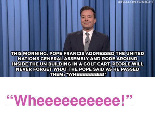 """Pope Francis, Target, and Golf:  #FALLONTONIGHT  THIS MORNING, POPE FRANCIS ADDRESSED THE UNITED  NATIONS GENERAL ASSEMBLY AND RODE AROUND  INSIDETHE UN BUILDING IN A GOLF CART PEOPLE WILL  NEVER FORGET WHAT THE POPE SAID AS HE PASSED  THEM:""""WHEEEEEEEEE!T"""" <h2><a href=""""http://www.nbc.com/the-tonight-show/video/mick-jagger-is-kind-of-olivia-wildes-boss/2912350"""" target=""""_blank"""">&ldquo;Wheeeeeeeeee!&rdquo;</a></h2>"""