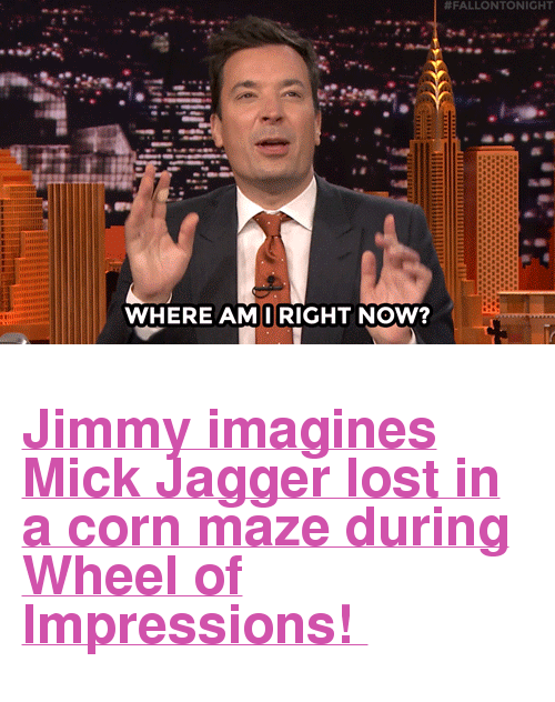 """Target, youtube.com, and Lost:  #FALLONTONIGHT  WHERE AMIRIGHT NOW? <h2><a href=""""https://www.youtube.com/watch?v=pDsdbZUoeWQ&amp;index=4&amp;list=UU8-Th83bH_thdKZDJCrn88g"""" target=""""_blank"""">Jimmy imagines Mick Jagger lost in a corn maze during Wheel of Impressions!</a></h2>"""