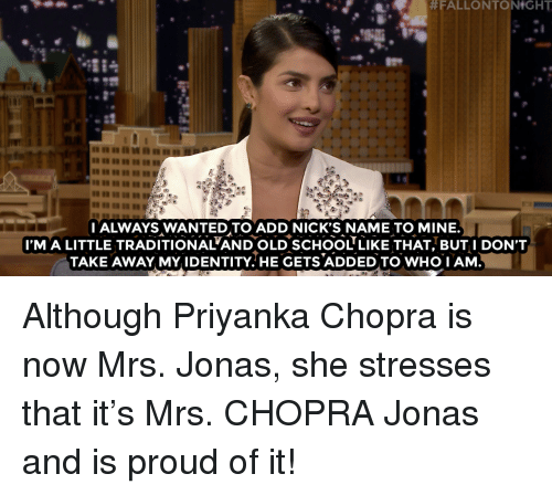 School, Target, and youtube.com:  #FALLONTONtGHT  I ALWAYS WANTED TO ADD NICK'S NAME TO MINE.  I'M A LITTLE TRADITIONAL'AND OLD SCHOOL LIKE THAT, BUT I DON'T  TAKE AWAY MY IDENTITY.HE GETS ADDED TO WHO I AM  94 Although Priyanka Chopra is now Mrs. Jonas, she stresses that it's Mrs. CHOPRA Jonas and is proud of it!