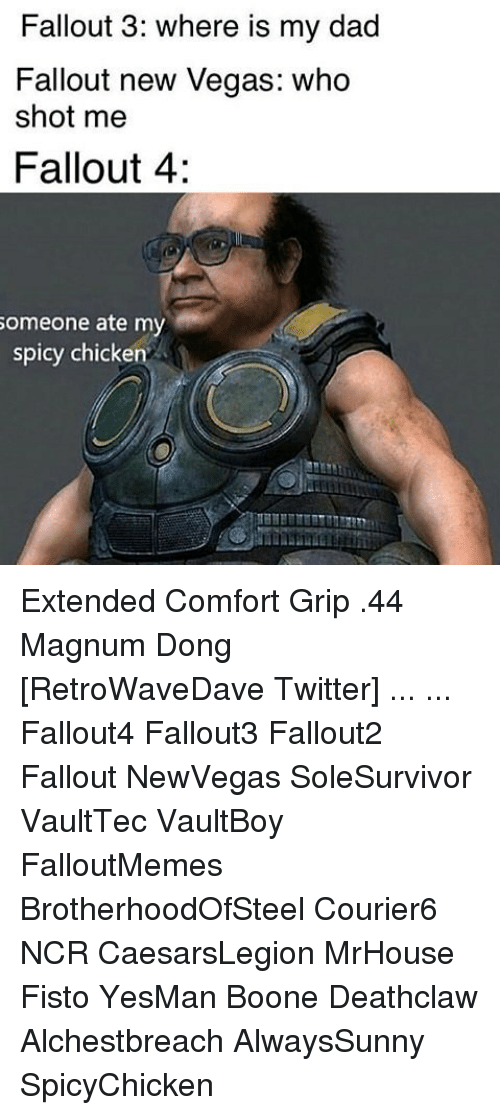 comfortability: Fallout 3: where is my dad  Fallout new Vegas: who  shot me  Fallout 4:  omeone ate my  spicy chicken Extended Comfort Grip .44 Magnum Dong [RetroWaveDave Twitter] ... ... Fallout4 Fallout3 Fallout2 Fallout NewVegas SoleSurvivor VaultTec VaultBoy FalloutMemes BrotherhoodOfSteel Courier6 NCR CaesarsLegion MrHouse Fisto YesMan Boone Deathclaw Alchestbreach AlwaysSunny SpicyChicken