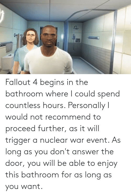 Fallout: Fallout 4 begins in the bathroom where I could spend countless hours. Personally I would not recommend to proceed further, as it will trigger a nuclear war event. As long as you don't answer the door, you will be able to enjoy this bathroom for as long as you want.