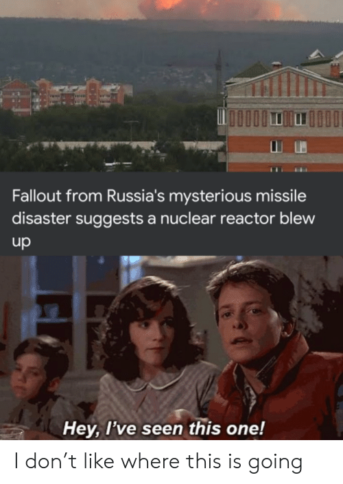Fallout, One, and Don: Fallout from Russia's mysterious missile  disaster suggests a nuclear reactor blew  up  Hey, I've seen this one! I don't like where this is going