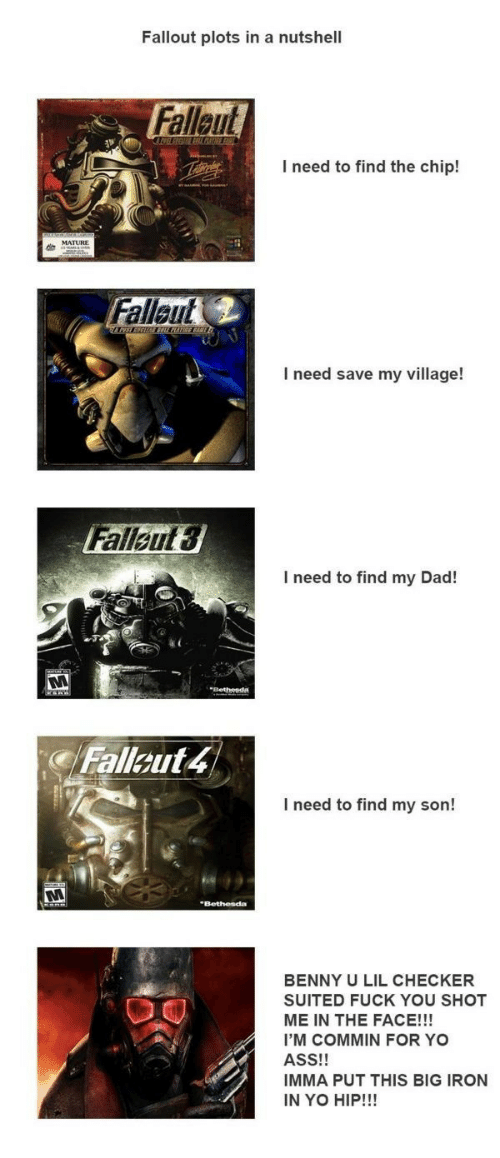 Big Iron: Fallout plots in a nutshell  Fallaut  I need to find the chip!  Fallaut  I need save my village!  Falleut  3  I need to find my Dad!  Fallout 4  I need to find my son!  BENNY U LIL CHECKER  SUITED FUCK YOU SHOT  ME IN THE FACE!!!  I'M COMMIN FOR YO  ASS!!  IMMA PUT THIS BIG IRON  IN YO HIP!!!