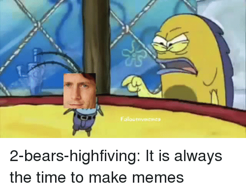 Make Memes: Falloutnvmemes 2-bears-highfiving:  It is always the time to make memes
