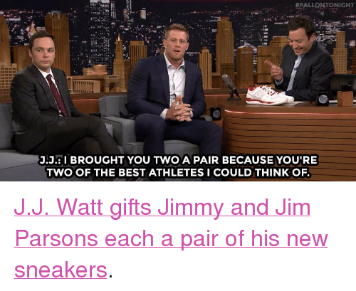 "J J Watt:  #FALLQNTONIGHT  .JaI BROUGHT YOU TWO A PAIR BECAUSE YOU'RE  TWO OF THE BEST ATHLETES I COULD THINK OF. <p><a href=""http://www.nbc.com/the-tonight-show/video/jj-watts-signature-reebok-sneakers-include-a-handwritten-note/3058426"" target=""_blank"">J.J. Watt gifts Jimmy and Jim Parsons each a pair of his new sneakers</a>.<br/></p>"