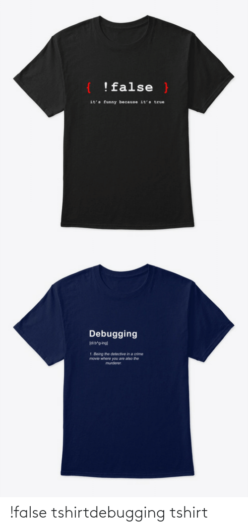Because Its: !false }  it's funny because it's true   Debugging  dib'g-ing)  1. Being the detective in a crime  movie where you are also the  murderer. !false tshirtdebugging tshirt