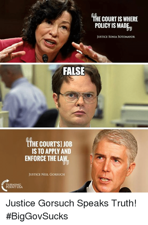 Neil Gorsuch: FALSE  TTHE COURTS] JOB  IS TO APPLY AND  ENFORCE THE LAW.  JUSTICE NEIL GORSUCH  THE COURT IS WHERE  POLICY IS MADE  JUSTICE SONIA SOTOMAYOR Justice Gorsuch Speaks Truth! #BigGovSucks