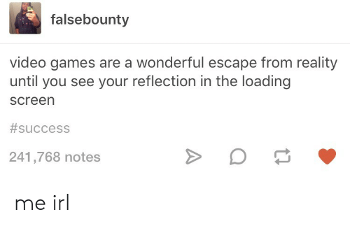 Video Games, Games, and Video: falsebounty  video games are a wonderful escape from reality  until you see your reflection in the loading  screen  #success  241,768 notes me irl