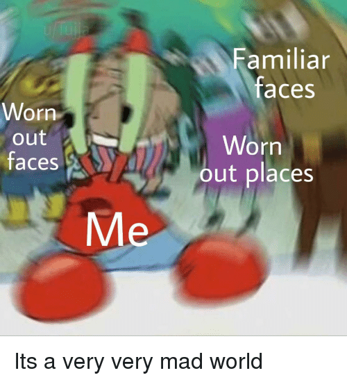 World, Mad, and Mad World: Familiar  faces  Worn  out  0  Worn  out places  faces  Me Its a very very mad world