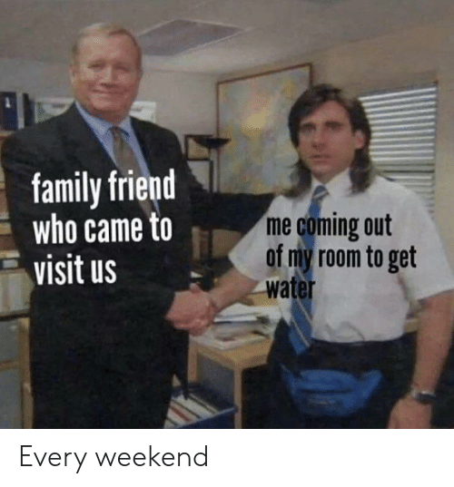 Family, Water, and Weekend: family friend  who came to  visit us  me coming out  of my room to get  water Every weekend