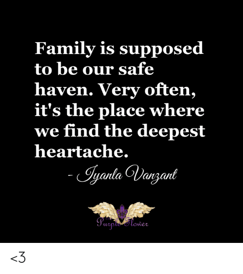 Family, Memes, and 🤖: Family is supposed  to be our safe  haven. Very often,  it's the place where  we find the deepest  heartache.  - Iyanta Dangant  Peploner <3