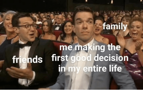 Family, Friends, and Life: family  me making the  first good decision  in my entire life  friends