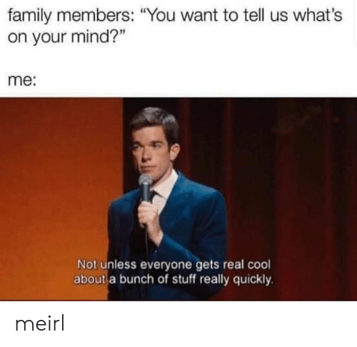 """Family, Cool, and Stuff: family members: """"You want to telll us what's  on your mind?""""  me:  Not unless everyone gets real cool  about a bunch of stuff really quickly meirl"""
