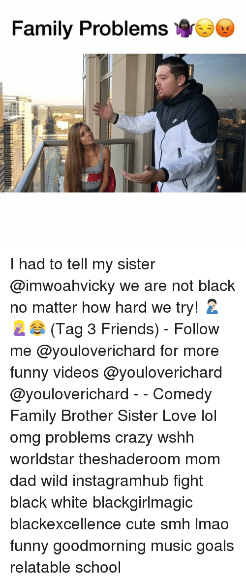 Crazy, Cute, and Dad: Family Problems I had to tell my sister @imwoahvicky we are not black no matter how hard we try! 🤦🏻‍♂️🤦🏼‍♀️😂 (Tag 3 Friends) - Follow me @youloverichard for more funny videos @youloverichard @youloverichard - - Comedy Family Brother Sister Love lol omg problems crazy wshh worldstar theshaderoom mom dad wild instagramhub fight black white blackgirlmagic blackexcellence cute smh lmao funny goodmorning music goals relatable school