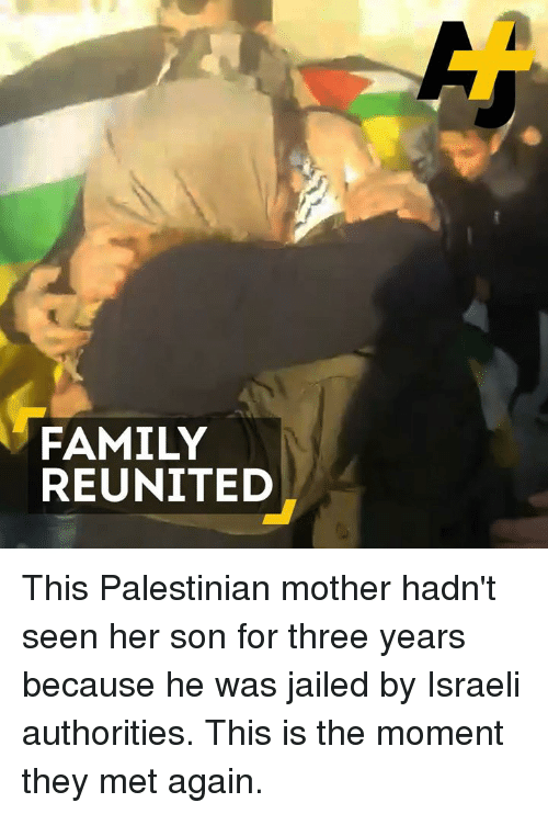 Memes, Israeli, and 🤖: FAMILY  REUNITED This Palestinian mother hadn't seen her son for three years because he was jailed by Israeli authorities. This is the moment they met again.