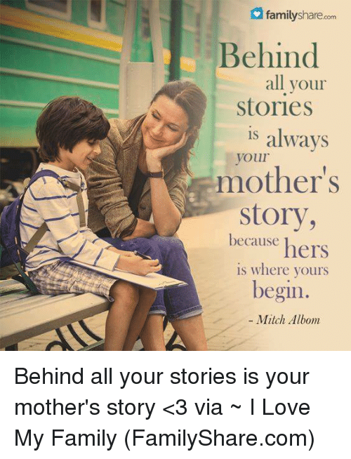 mitch albom: family sharecom  Behind  all your  Stories  is  always  your  mother's  Story,  because  hers  is where yours  begin.  Mitch Albom Behind all your stories is your mother's story <3 via ~ I Love My Family (FamilyShare.com)