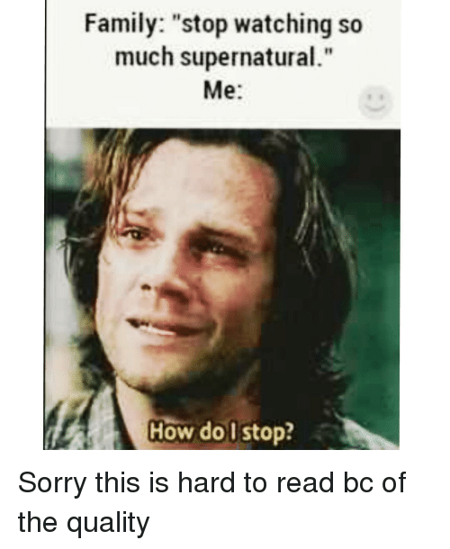 "Memes, 🤖, and Stop Watch: Family: ""stop watching so  much supernatural.""  Me  How do stop? Sorry this is hard to read bc of the quality"