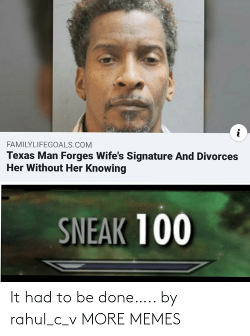 wifes: FAMILYLIFEGOALS.COM  Texas Man Forges Wife's Signature And Divorces  Her Without Her Knowing  SNEAK 100 It had to be done….. by rahul_c_v MORE MEMES