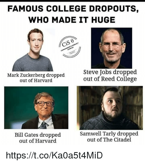 Bill Gates, College, and Mark Zuckerberg: FAMOUS COLLEGE DROPOUTS  WHO MADE IT HUGE  0  Mark Zuckerberg dropped  out of Harvard  Steve Jobs dropped  out of Reed College  Bill Gates dropped  out of Harvard  Samwell Tarly dropped  out of The Citadel https://t.co/Ka0a5t4MiD