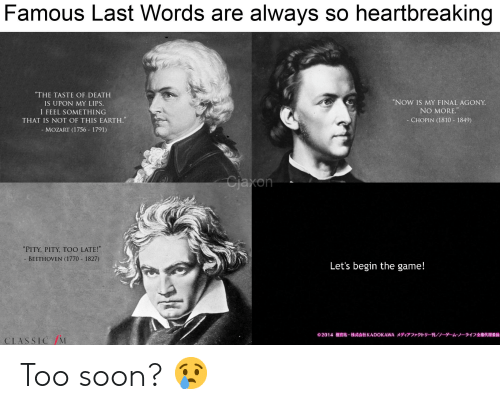 """Anime, Soon..., and The Game: Famous Last Words are always so heartbreaking  """"THE TASTE OF DEATH  """"NOW IS MY FINAL AGONY  IS UPON MY LIPS  I FEEL SOMETHING  THAT IS NOT OF THIS EARTH.  NO MORE.  CHOPIN (1810 1849)  - MOZART (1756 1791)  Cjaxon  """"PITY, PITY, TOO LATE!""""  BEETHOVEN (1770 1827)  Let's begin the game!  KADOKAWA X r -FI/ -A.-517 A  2014  CLASSIC/M Too soon? 😢"""
