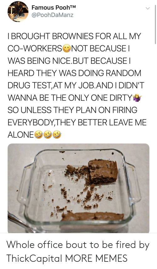Being Alone, Dank, and Memes: Famous PoohTM  PoohDaManz  I BROUGHT BROWNIES FOR ALL MY  CO-WORKERS NOT BECAUSE  WAS BEING NICE.BUT BECAUSEI  HEARD THEY WAS DOING RANDOM  DRUG TEST,AT MY JOB.ANDI DIDN'T  WANNA BE THE ONLY ONE DIRTY  SO UNLESS THEY PLAN ON FIRING  EVERYBODYTHEY BETTER LEAVE ME  ALONEウウウ Whole office bout to be fired by ThickCapital MORE MEMES