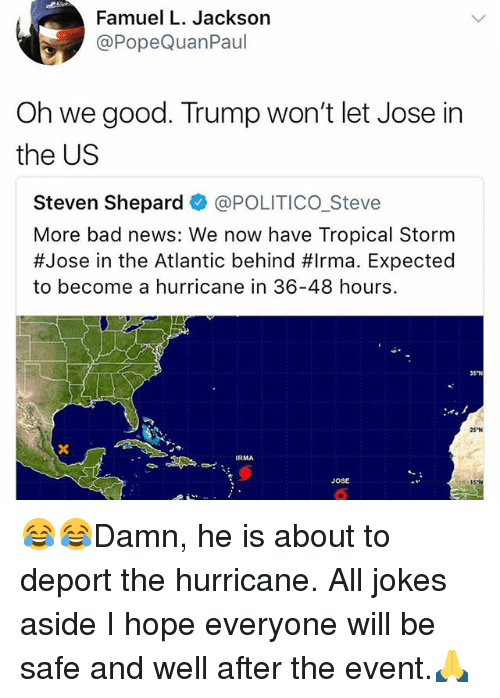 "Bad, Memes, and News: Famuel L. Jackson  @PopeQuanPaul  Oh we good. Trump won't let Jose in  the US  Steven Shepard @POLITICO_Steve  More bad news: We now have Tropical Storm  #Jose in the Atlantic behind #Irma. Expected  to become a hurricane in 36-48 hours.  35""N  25 N  RMA  JOSE 😂😂Damn, he is about to deport the hurricane. All jokes aside I hope everyone will be safe and well after the event.🙏"