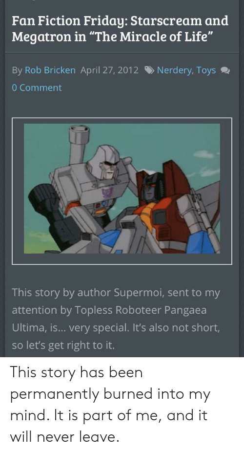 """Friday, Life, and Toys: Fan Fiction Friday: Starscream and  Megatron in """"The Miracle of Life""""  Nerdery, Toys  By Rob Bricken April 27, 2012  0 Comment  This story by author Supermoi, sent to my  attention by Topless Roboteer Pangaea  Ultima, is... very special. It's also not short,  so let's get right to it. This story has been permanently burned into my mind. It is part of me, and it will never leave."""
