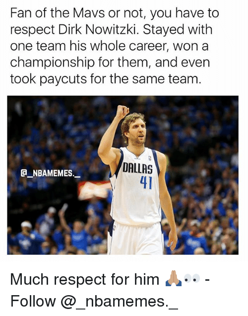 mavs: Fan of the Mavs or not, you have to  respect Dirk Nowitzki. Stayed with  one team his whole career, won a  championship for them, and even  took paycuts for the same team.  DALLAS  41  @_ABAMEMEs.一 Much respect for him 🙏🏽👀 - Follow @_nbamemes._