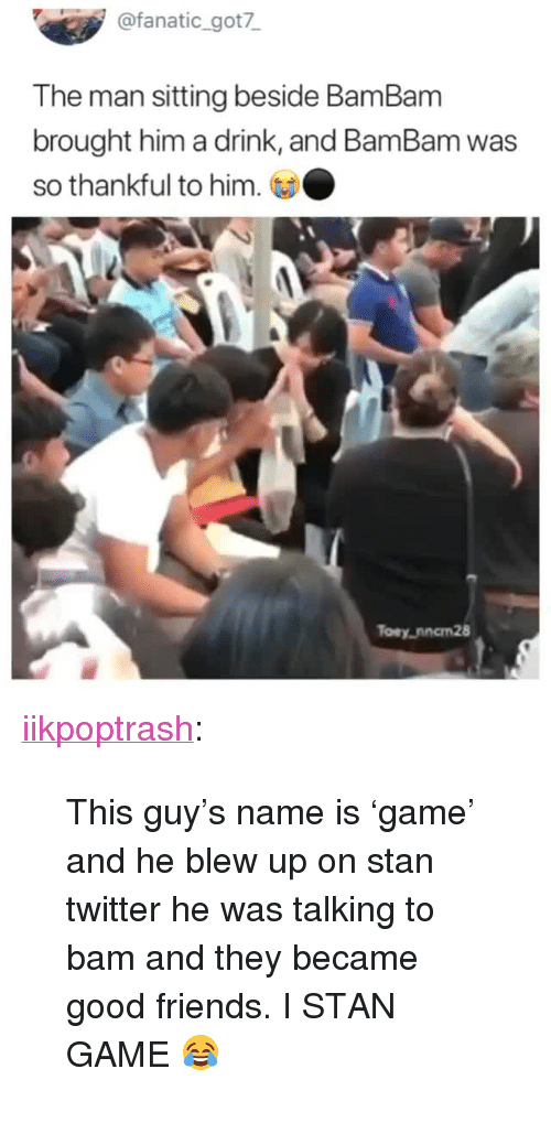 """Fanatic: @fanatic_got7  The man sitting beside BamBanm  brought him a drink, and BamBam was  so thankful to him.  Toey,nncm28 <p><a href=""""https://iikpoptrash.tumblr.com/post/172748105334/this-guys-name-is-game-and-he-blew-up-on-stan"""" class=""""tumblr_blog"""">iikpoptrash</a>:</p>  <blockquote><p>This guy's name is 'game' and he blew up on stan twitter he was talking to bam and they became good friends. I STAN GAME 😂 </p></blockquote>"""