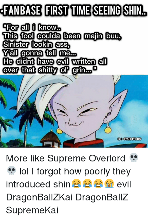 Ass, Lol, and Majin Buu: FANBASE FIRST TIME SEEING SHIN  For all i know  This fool coulda been majin buu  Sinister lookin ass  Yall gonna tell me  o  He didnt have evil written all  Over that Shitty Olp grin  OG O  SYAHBOYGOKU More like Supreme Overlord 💀💀 lol I forgot how poorly they introduced shin😂😂😂😭 evil DragonBallZKai DragonBallZ SupremeKai