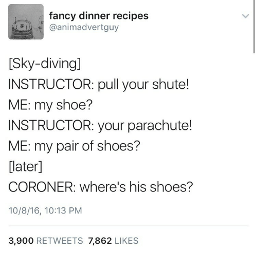 Fancy: fancy dinner recipes  @animadvertguy  [Sky-diving]  INSTRUCTOR: pull your shute!  ME: my shoe?  INSTRUCTOR: your parachute!  ME: my pair of shoes?  [later]  CORONER: where's his shoes?  10/8/16, 10:13 PM  3,900 RETWEETS 7,862 LIKES