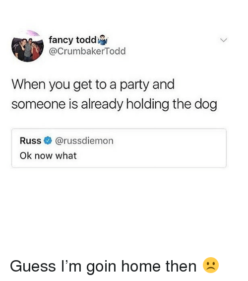 Memes, Party, and Fancy: fancy toddi  @CrumbakerTodd  When you get to a party and  someone is already holding the dog  Russ @russdiemon  Ok now what Guess I'm goin home then ☹️