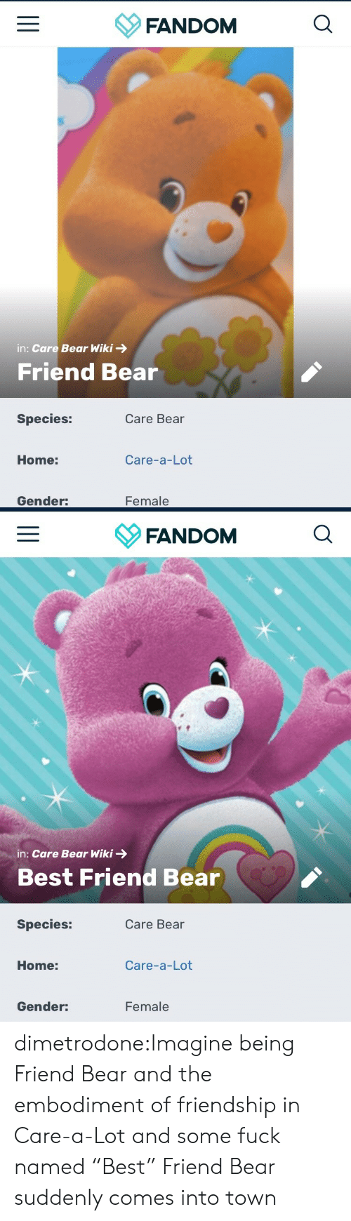 "Best Friend, Tumblr, and Bear: FANDOM  in: Care Bear Wiki  Friend Bear  Species:  Care Bear  Care-a-Lot  Home:  Female  Gender:   FANDOM  in: Care Bear Wiki  Best Friend Bear  Species:  Care Bear  Care-a-Lot  Home:  Female  Gender: dimetrodone:Imagine being Friend Bear and the embodiment of friendship in Care-a-Lot and some fuck named ""Best"" Friend Bear suddenly comes into town"