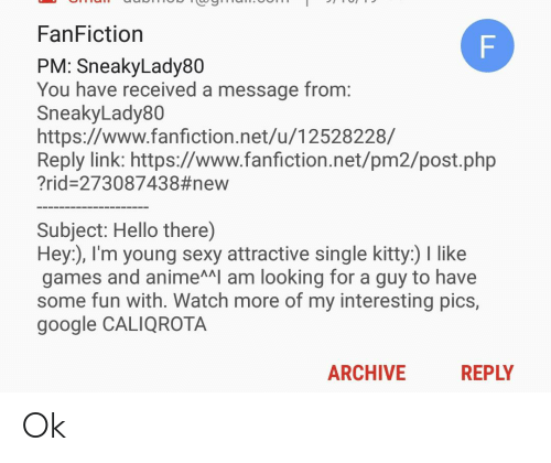 Anime, Fanfiction, and Google: FanFiction  PM: SneakyLady80  You have received a message from:  SneakyLady80  https://www.fanfiction.net/u/12528228/  Reply link: https://www.fanfiction.net/pm2/post.php  ?rid-273087438#new  Subject: Hello there)  Hey), I'm young sexy attractive single kitty:) I like  games and anime^I am looking for a guy to have  some fun with. Watch more of my interesting pics,  google CALIQROTA  REPLY  ARCHIVE  FL Ok