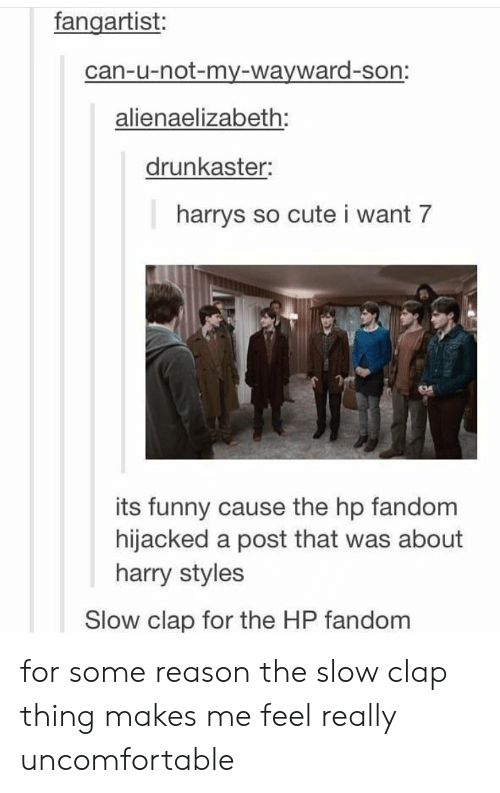 Cute, Funny, and Harry Styles: fangartist:  can-u-not-my-wayward-son:  alienaelizabeth:  drunkaster:  harrys so cute i want 7  its funny cause the hp fandom  hijacked a post that was about  harry styles  Slow clap for the HP fandom for some reason the slow clap thing makes me feel really uncomfortable