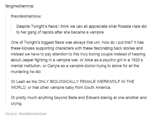 Dank, 🤖, and Kickass: fangirlsdilemma:  theoldestrainbow  Despite Twilight's flaws l think we can all appreciate what Rosalie Hale did  to her gang of rapists after she became a vampire  One of Twilight's biggest flaws was always that um, how do l put this? It has  these kickass supporting characters with these fascinating back stories and  instead we have to pay attention to this truly boring couple instead of hearing  about Jasper fighting in a vampire war, or Alice as a psychic girl in a 1920's  mental institution, or Carlyle as a vampire doctor trying to atone for  all the  murdering he did.  Or Leah as the ONLY BIOLOGICALLY FEMALE WEREWOLF IN THE  WORLD, or that other vampire baby from South America  Or pretty much anything beyond Bella and Edward staring at one another and  crying  Source: the oldestrainbow