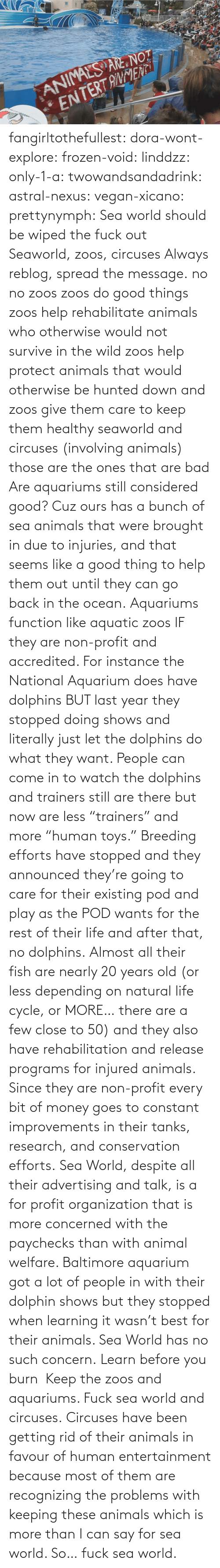 "More Than: fangirltothefullest:  dora-wont-explore:  frozen-void:  linddzz:  only-1-a:  twowandsandadrink:  astral-nexus:  vegan-xicano:  prettynymph:  Sea world should be wiped the fuck out  Seaworld, zoos, circuses  Always reblog, spread the message.  no no zoos zoos do good things zoos help rehabilitate animals who otherwise would not survive in the wild zoos help protect animals that would otherwise be hunted down and zoos give them care to keep them healthy seaworld and circuses (involving animals) those are the ones that are bad  Are aquariums still considered good? Cuz ours has a bunch of sea animals that were brought in due to injuries, and that seems like a good thing to help them out until they can go back in the ocean.  Aquariums function like aquatic zoos IF they are non-profit and accredited. For instance the National Aquarium does have dolphins BUT last year they stopped doing shows and literally just let the dolphins do what they want. People can come in to watch the dolphins and trainers still are there but now are less ""trainers"" and more ""human toys."" Breeding efforts have stopped and they announced they're going to care for their existing pod and play as the POD wants for the rest of their life and after that, no dolphins. Almost all their fish are nearly 20 years old (or less depending on natural life cycle, or MORE… there are a few close to 50) and they also have rehabilitation and release programs for injured animals. Since they are non-profit every bit of money goes to constant improvements in their tanks, research, and conservation efforts. Sea World, despite all their advertising and talk, is a for profit organization that is more concerned with the paychecks than with animal welfare. Baltimore aquarium got a lot of people in with their dolphin shows but they stopped when learning it wasn't best for their animals. Sea World has no such concern.  Learn before you burn   Keep the zoos and aquariums. Fuck sea world and circuses.  Circuses have been getting rid of  their animals in favour of human entertainment because most of them are recognizing the problems with keeping these animals which is more than I can say for sea world. So… fuck sea world."