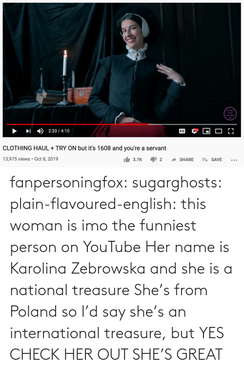 name: fanpersoningfox:  sugarghosts:   plain-flavoured-english: this woman is imo the funniest person on YouTube   Her name is Karolina Zebrowska and she is a national treasure      She's from Poland so I'd say she's an international treasure, but YES CHECK HER OUT SHE'S GREAT